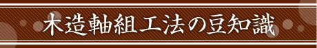 木造軸組工法の豆知識
